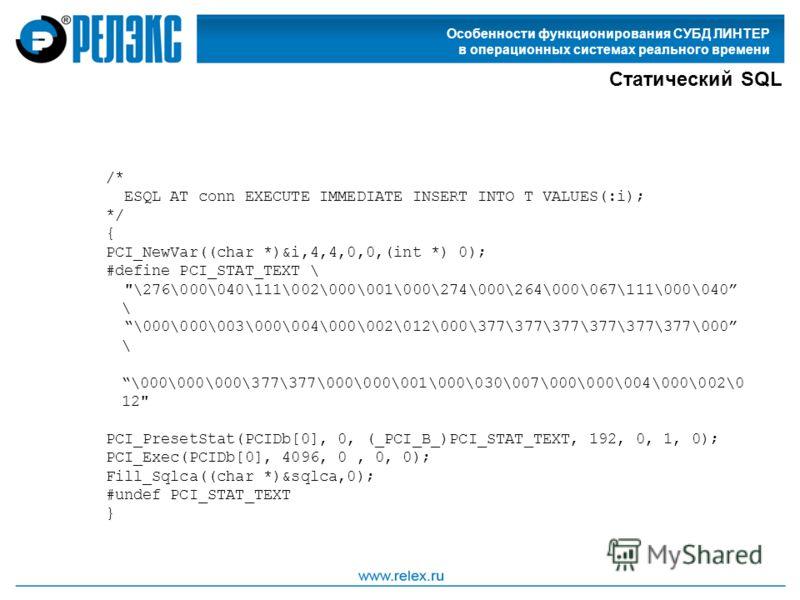 Особенности функционирования СУБД ЛИНТЕР в операционных системах реального времени Статический SQL /* ESQL AT conn EXECUTE IMMEDIATE INSERT INTO T VALUES(:i); */ { PCI_NewVar((char *)&i,4,4,0,0,(int *) 0); #define PCI_STAT_TEXT \