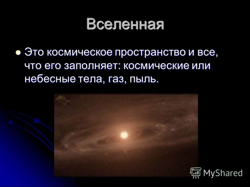 Вселенная Это космическое пространство и все, что его заполняет: космические или небесные тела, газ, пыль.