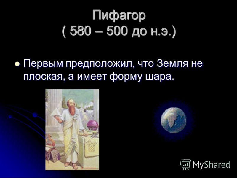 Пифагор ( 580 – 500 до н.э.) Первым предположил, что Земля не плоская, а имеет форму шара. Первым предположил, что Земля не плоская, а имеет форму шара.