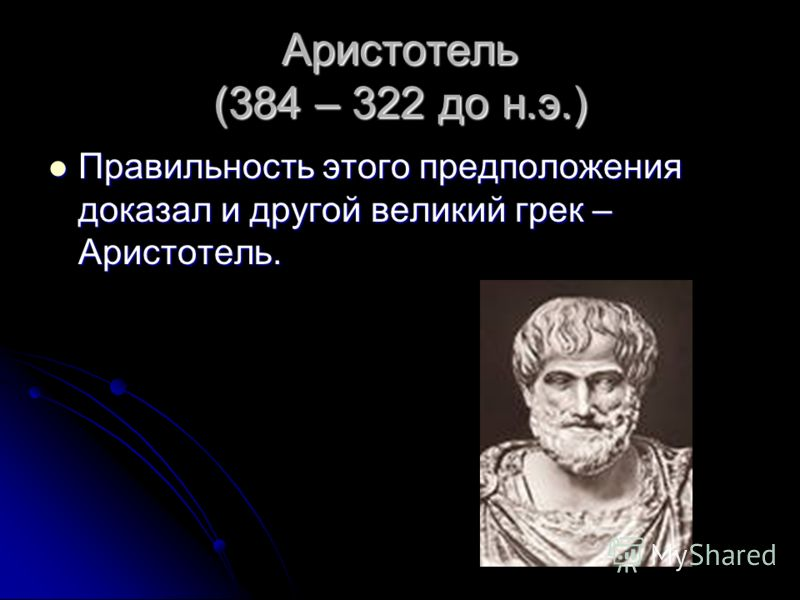 Аристотель (384 – 322 до н.э.) Правильность этого предположения доказал и другой великий грек – Аристотель.