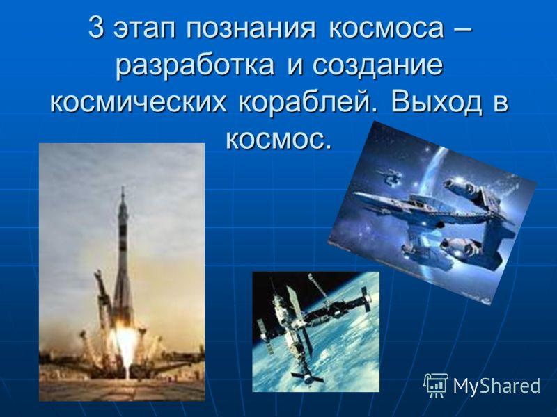3 этап познания космоса – разработка и создание космических кораблей. Выход в космос.