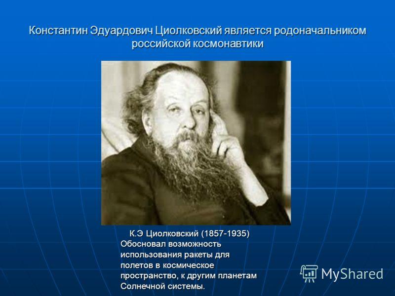 Константин Эдуардович Циолковский является родоначальником российской космонавтики К.Э Циолковский (1857-1935) Обосновал возможность использования ракеты для полетов в космическое пространство, к другим планетам Солнечной системы.