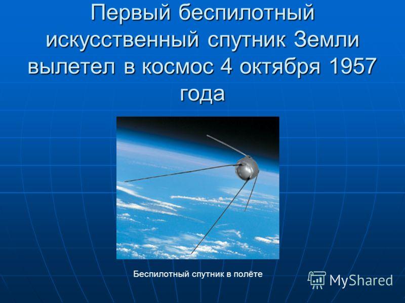 Первый беспилотный искусственный спутник Земли вылетел в космос 4 октября 1957 года Беспилотный спутник в полёте