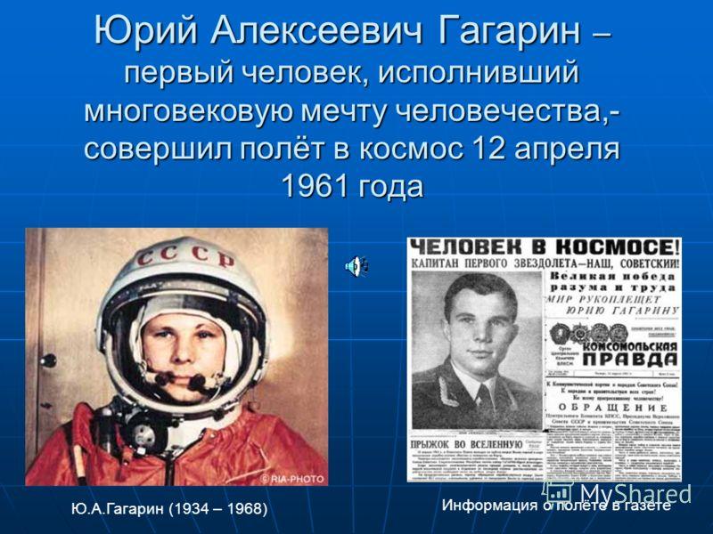 Юрий Алексеевич Гагарин – первый человек, исполнивший многовековую мечту человечества,- совершил полёт в космос 12 апреля 1961 года Ю.А.Гагарин (1934 – 1968) Информация о полёте в газете
