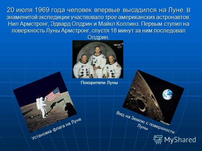 20 июля 1969 года человек впервые высадился на Луне. В знаменитой экспедиции участвовало трое американских астронавтов: Нил Армстронг, Эдвард Олдрин и Майкл Коллинз. Первым ступил на поверхность Луны Армстронг, спустя 18 минут за ним последовал Олдри