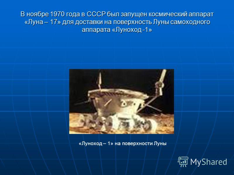 В ноябре 1970 года в СССР был запущен космический аппарат «Луна – 17» для доставки на поверхность Луны самоходного аппарата «Луноход -1» «Луноход – 1» на поверхности Луны