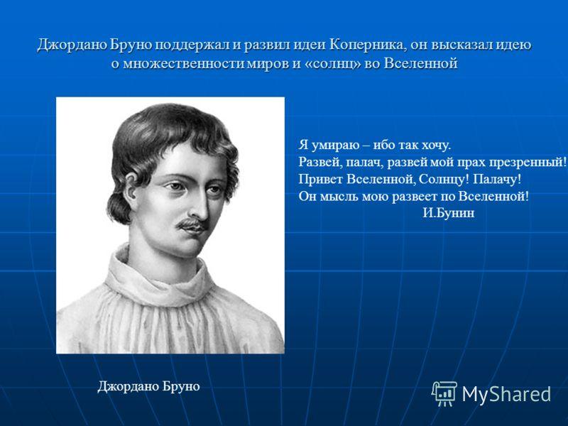 Джордано Бруно поддержал и развил идеи Коперника, он высказал идею о множественности миров и «солнц» во Вселенной Я умираю – ибо так хочу. Развей, палач, развей мой прах презренный! Привет Вселенной, Солнцу! Палачу! Он мысль мою развеет по Вселенной!