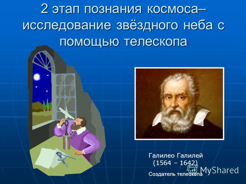 2 этап познания космоса– исследование звёздного неба с помощью телескопа Галилео Галилей (1564 – 1642) Создатель телескопа