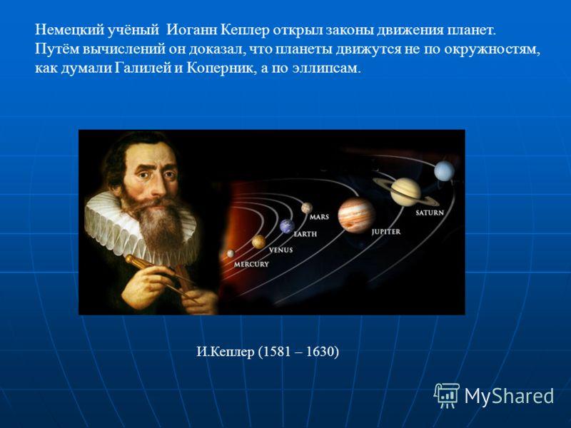 И.Кеплер (1581 – 1630) Немецкий учёный Иоганн Кеплер открыл законы движения планет. Путём вычислений он доказал, что планеты движутся не по окружностям, как думали Галилей и Коперник, а по эллипсам.