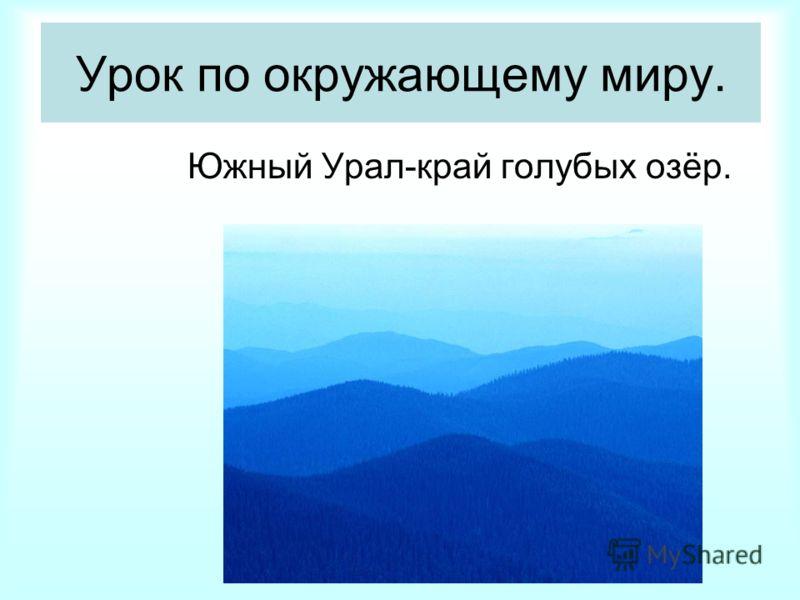Урок по окружающему миру. Южный Урал-край голубых озёр.