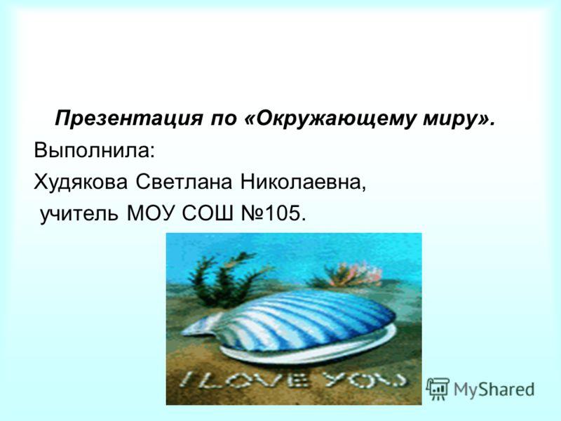 Презентация по «Окружающему миру». Выполнила: Худякова Светлана Николаевна, учитель МОУ СОШ 105.