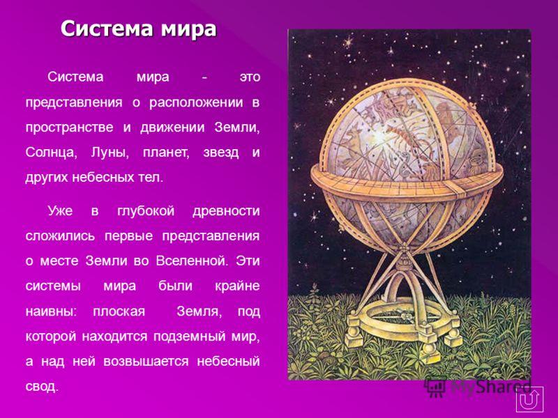 Система мира Система мира - это представления о расположении в пространстве и движении Земли, Солнца, Луны, планет, звезд и других небесных тел. Уже в глубокой древности сложились первые представления о месте Земли во Вселенной. Эти системы мира были
