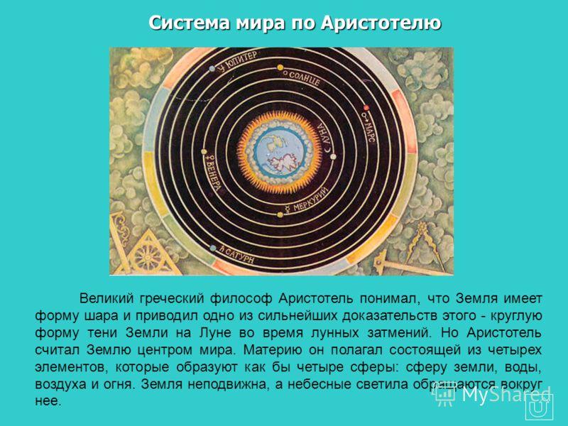 Великий греческий философ Аристотель понимал, что Земля имеет форму шара и приводил одно из сильнейших доказательств этого - круглую форму тени Земли на Луне во время лунных затмений. Но Аристотель считал Землю центром мира. Материю он полагал состоя