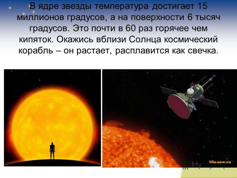 В ядре звезды температура достигает 15 миллионов градусов, а на поверхности 6 тысяч градусов. Это почти в 60 раз горячее чем кипяток. Окажись вблизи Солнца космический корабль – он растает, расплавится как свечка.