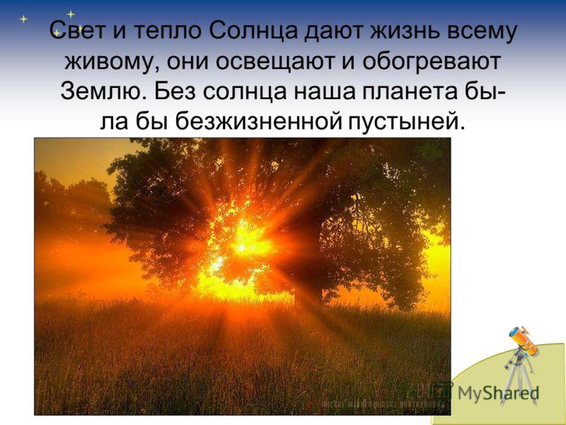 Свет и тепло Солнца дают жизнь всему живому, они освещают и обогревают Землю. Без солнца наша планета бы- ла бы безжизненной пустыней.