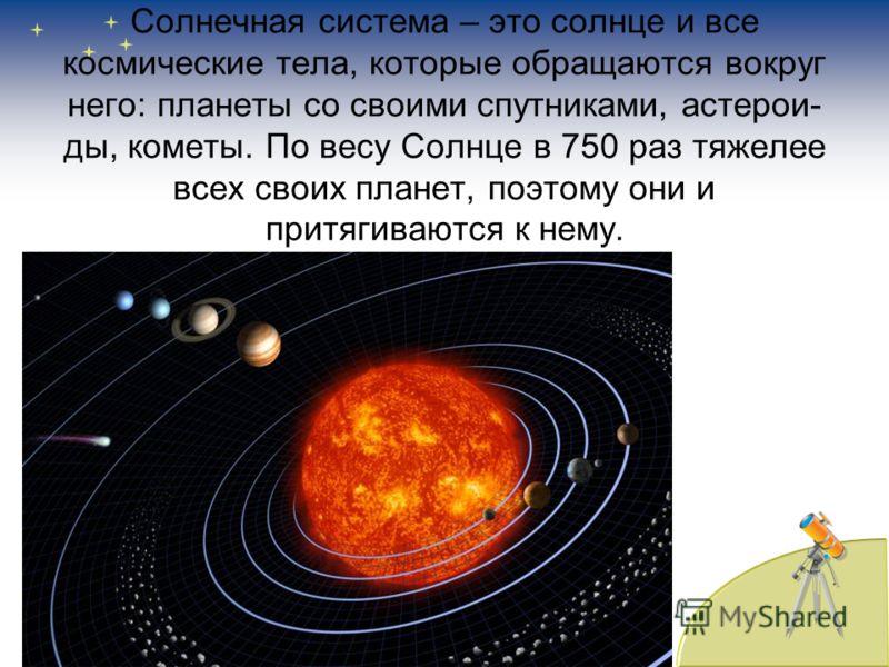 Солнечная система – это солнце и все космические тела, которые обращаются вокруг него: планеты со своими спутниками, астерои- ды, кометы. По весу Солнце в 750 раз тяжелее всех своих планет, поэтому они и притягиваются к нему.