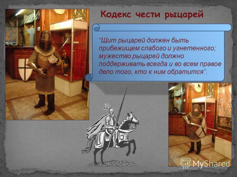 Щит рыцарей должен быть прибежищем слабого и угнетенного; мужество рыцарей должно поддерживать всегда и во всем правое дело того, кто к ним обратится. Кодекс чести рыцарей