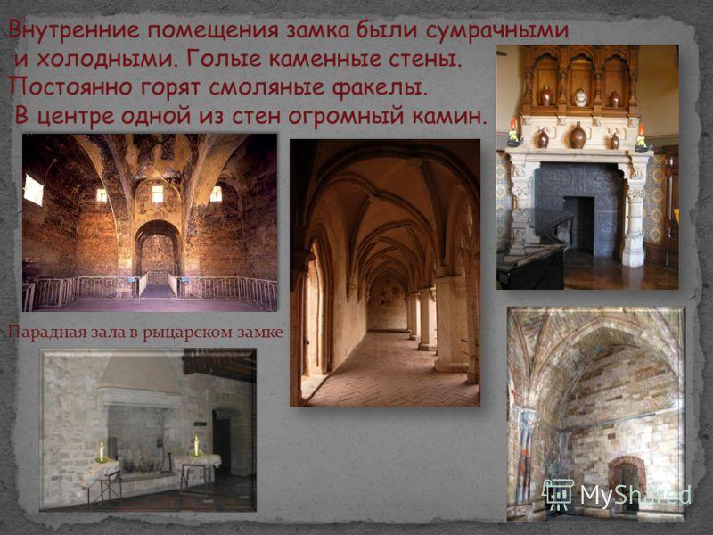 Внутренние помещения замка были сумрачными и холодными. Голые каменные стены. Постоянно горят смоляные факелы. В центре одной из стен огромный камин. Парадная зала в рыцарском замке