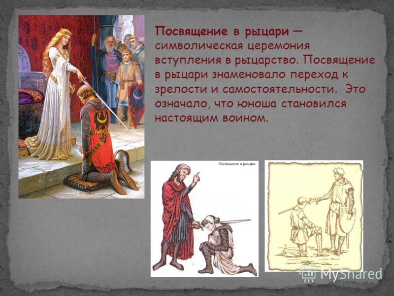Посвящение в рыцари символическая церемония вступления в рыцарство. Посвящение в рыцари знаменовало переход к зрелости и самостоятельности. Это означало, что юноша становился настоящим воином.