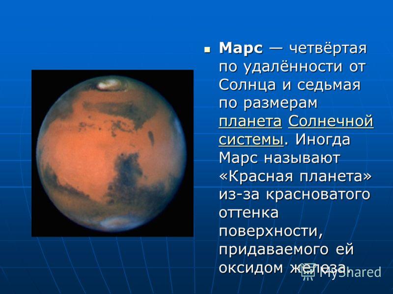 Марс четвёртая по удалённости от Солнца и седьмая по размерам планета Солнечной системы. Иногда Марс называют «Красная планета» из-за красноватого оттенка поверхности, придаваемого ей оксидом железа. Марс четвёртая по удалённости от Солнца и седьмая