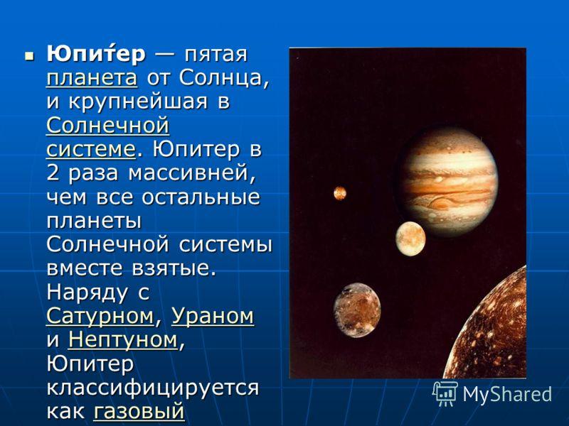Юпи́тер пятая планета от Солнца, и крупнейшая в Солнечной системе. Юпитер в 2 раза массивней, чем все остальные планеты Солнечной системы вместе взятые. Наряду с Сатурном, Ураном и Нептуном, Юпитер классифицируется как газовый гигант. Юпи́тер пятая п