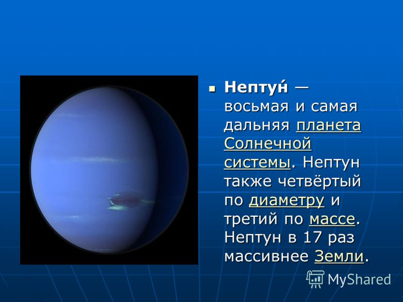 Непту́н восьмая и самая дальняя планета Солнечной системы. Нептун также четвёртый по диаметру и третий по массе. Нептун в 17 раз массивнее Земли. Непту́н восьмая и самая дальняя планета Солнечной системы. Нептун также четвёртый по диаметру и третий п