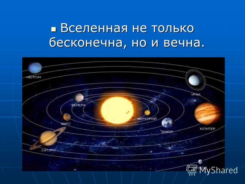 Вселенная не только бесконечна, но и вечна. Вселенная не только бесконечна, но и вечна.
