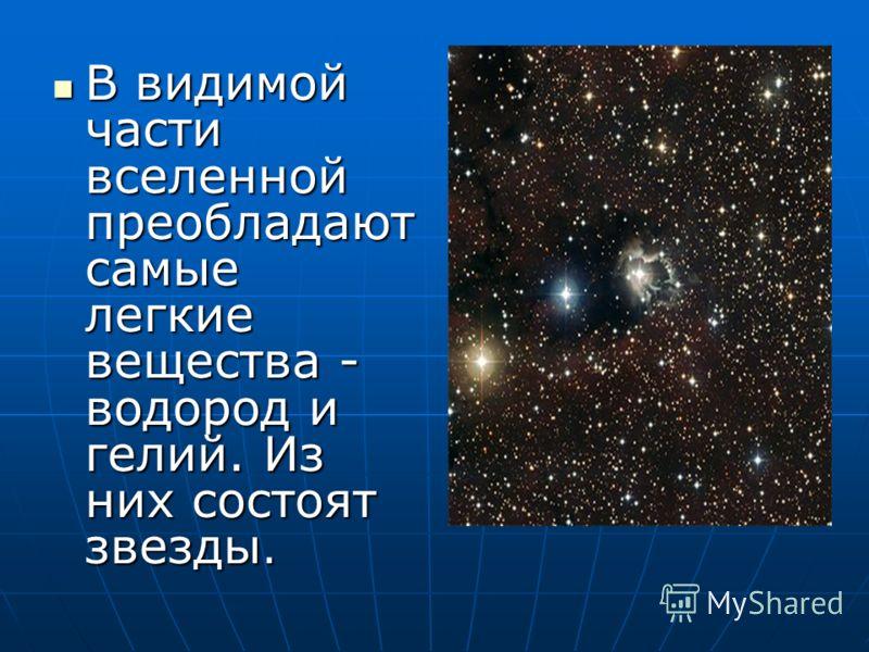 В видимой части вселенной преобладают самые легкие вещества - водород и гелий. Из них состоят звезды. В видимой части вселенной преобладают самые легкие вещества - водород и гелий. Из них состоят звезды.