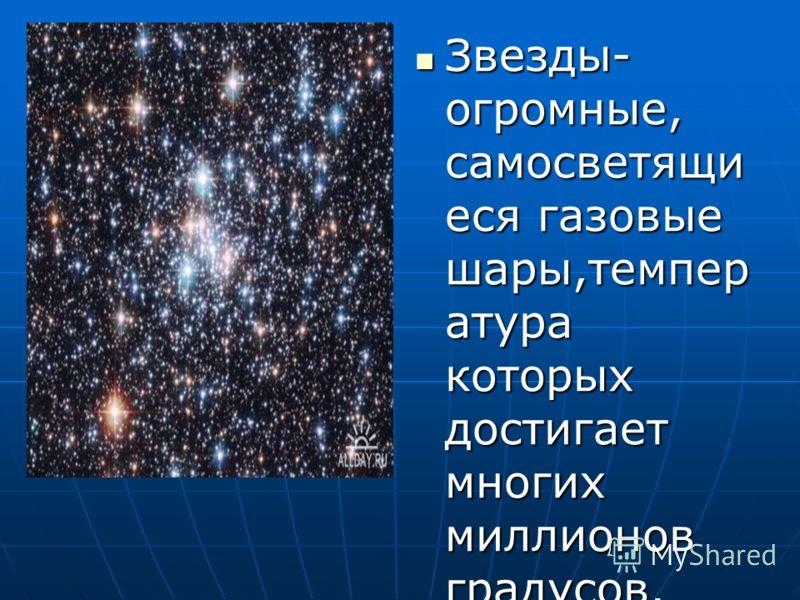 Звезды- огромные, самосветящи еся газовые шары,темпер атура которых достигает многих миллионов градусов. Звезды- огромные, самосветящи еся газовые шары,темпер атура которых достигает многих миллионов градусов.