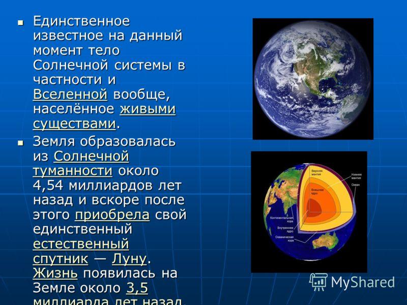 Единственное известное на данный момент тело Солнечной системы в частности и Вселенной вообще, населённое живыми существами. Единственное известное на данный момент тело Солнечной системы в частности и Вселенной вообще, населённое живыми существами.