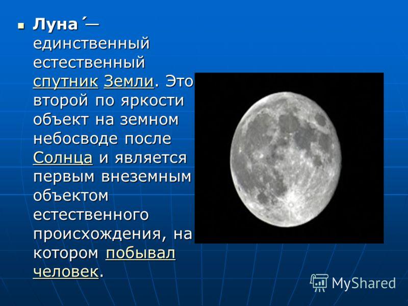 Луна́ единственный естественный спутник Земли. Это второй по яркости объект на земном небосводе после Солнца и является первым внеземным объектом естественного происхождения, на котором побывал человек. Луна́ единственный естественный спутник Земли.