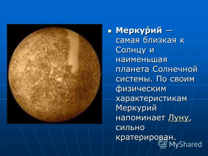 Мерку́рий самая близкая к Солнцу и наименьшая планета Солнечной системы. По своим физическим характеристикам Меркурий напоминает Луну, сильно кратерирован. Мерку́рий самая близкая к Солнцу и наименьшая планета Солнечной системы. По своим физическим х
