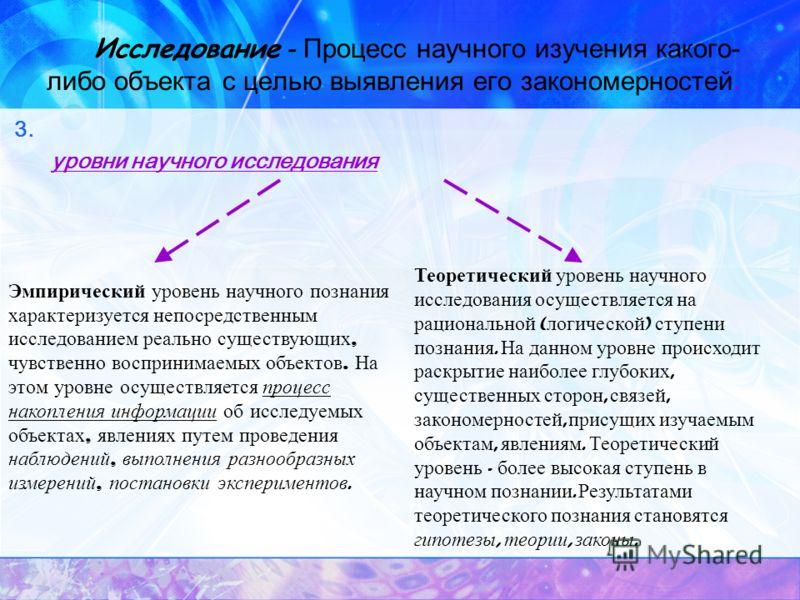 Исследование - Процесс научного изучения какого- либо объекта с целью выявления его закономерностей. 3. уровни научного исследования Эмпирический уровень научного познания характеризуется непосредственным исследованием реально существующих, чувственн