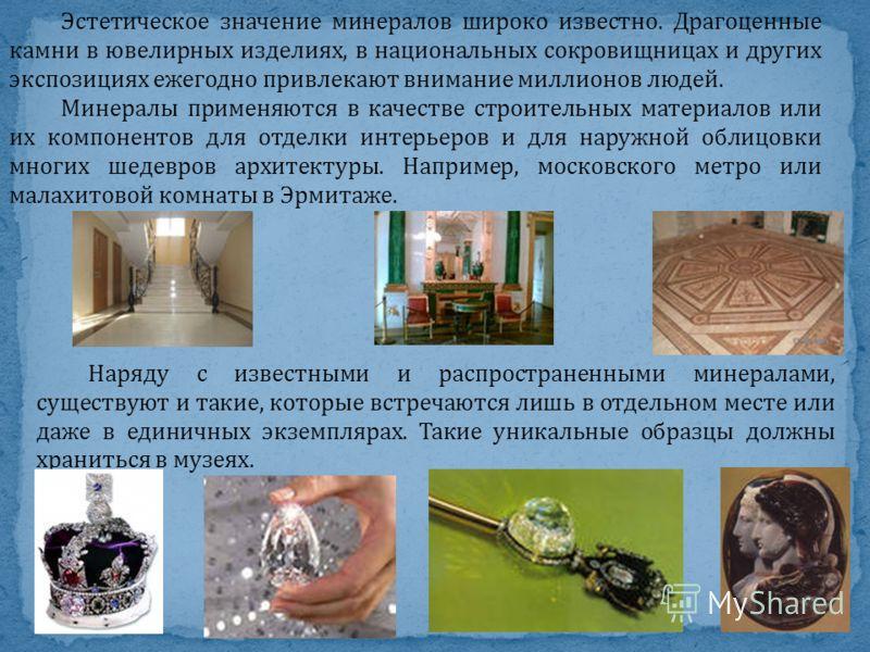 Эстетическое значение минералов широко известно. Драгоценные камни в ювелирных изделиях, в национальных сокровищницах и других экспозициях ежегодно привлекают внимание миллионов людей. Минералы применяются в качестве строительных материалов или их ко