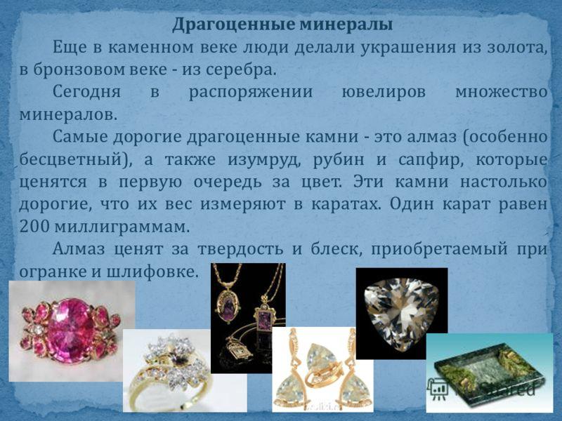 Драгоценные минералы Еще в каменном веке люди делали украшения из золота, в бронзовом веке - из серебра. Сегодня в распоряжении ювелиров множество минералов. Самые дорогие драгоценные камни - это алмаз (особенно бесцветный), а также изумруд, рубин и
