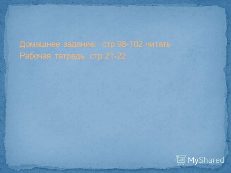 Домашнее задание: стр 98-102 читать Рабочая тетрадь: стр.21-22