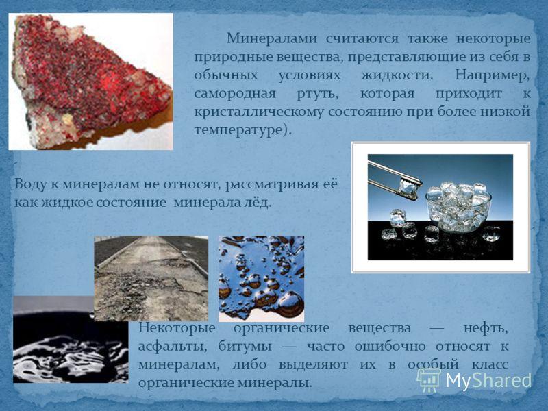Минералами считаются также некоторые природные вещества, представляющие из себя в обычных условиях жидкости. Например, самородная ртуть, которая приходит к кристаллическому состоянию при более низкой температуре). Воду к минералам не относят, рассмат