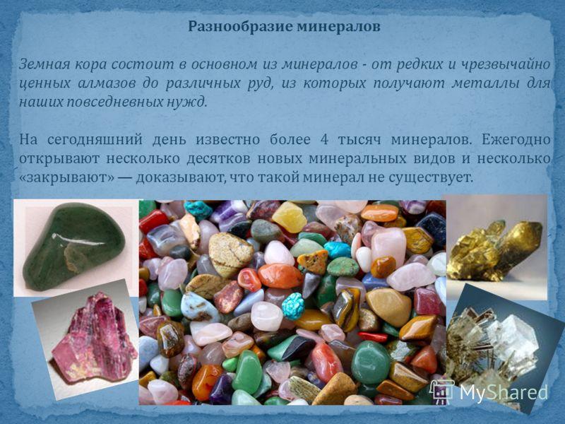 Разнообразие минералов Земная кора состоит в основном из минералов - от редких и чрезвычайно ценных алмазов до различных руд, из которых получают металлы для наших повседневных нужд. На сегодняшний день известно более 4 тысяч минералов. Ежегодно откр