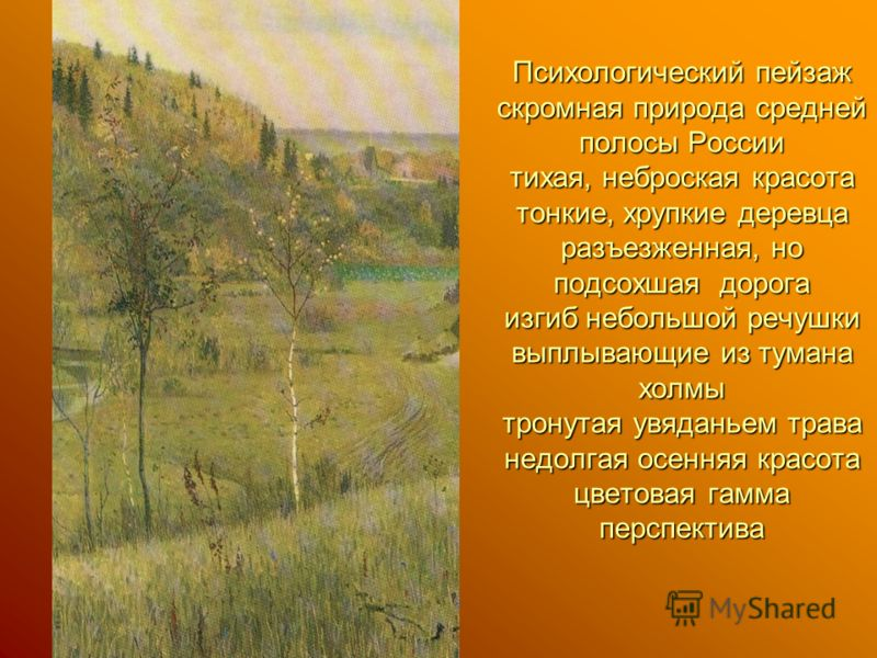 Психологический пейзаж скромная природа средней полосы России тихая, неброская красота тонкие, хрупкие деревца разъезженная, но подсохшая дорога изгиб небольшой речушки выплывающие из тумана холмы тронутая увяданьем трава недолгая осенняя красота цве