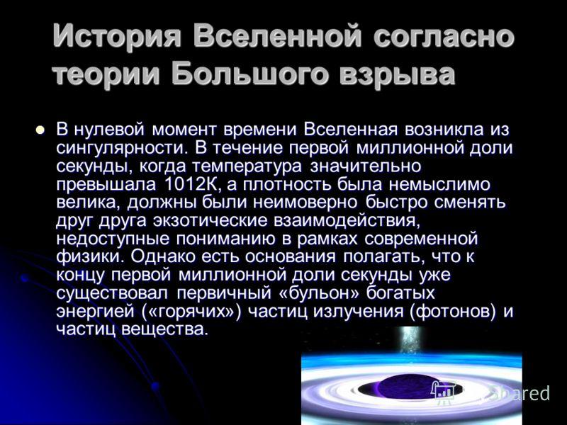 История Вселенной согласно теории Большого взрыва В нулевой момент времени Вселенная возникла из сингулярности. В течение первой миллионной доли секунды, когда температура значительно превышала 1012К, а плотность была немыслимо велика, должны были не