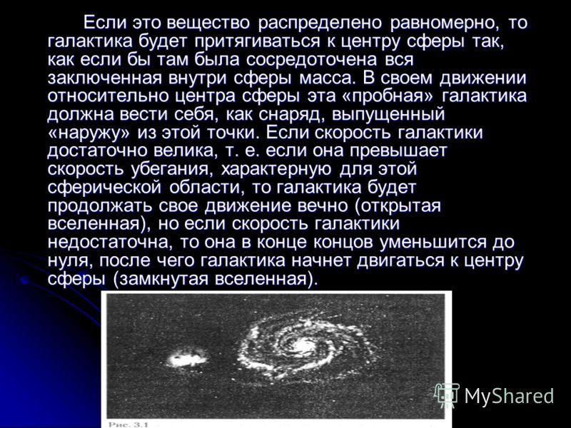 Если это вещество распределено равномерно, то галактика будет притягиваться к центру сферы так, как если бы там была сосредоточена вся заключенная внутри сферы масса. В своем движении относительно центра сферы эта «пробная» галактика должна вести себ