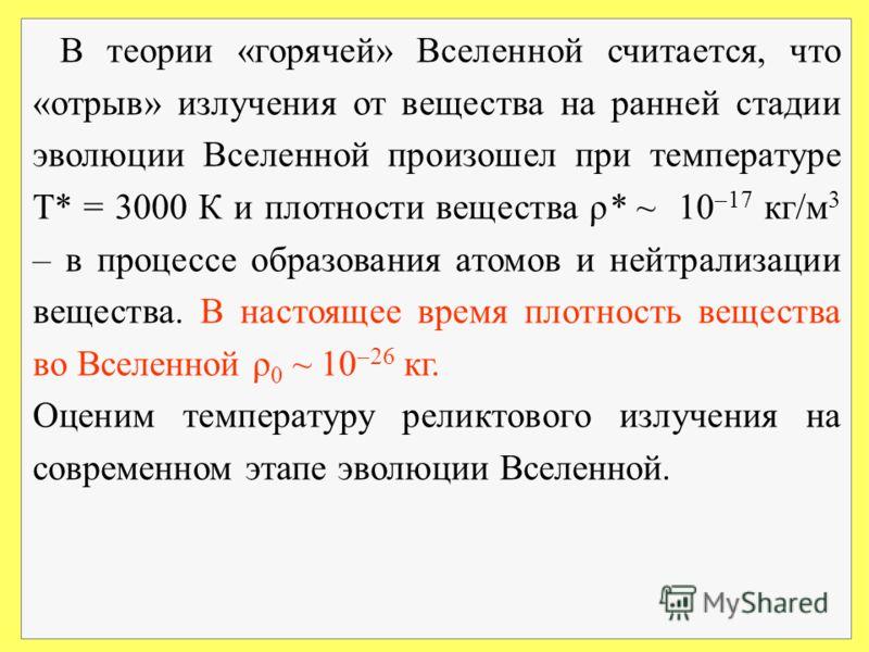 В теории «горячей» Вселенной считается, что «отрыв» излучения от вещества на ранней стадии эволюции Вселенной произошел при температуре Т* = 3000 К и