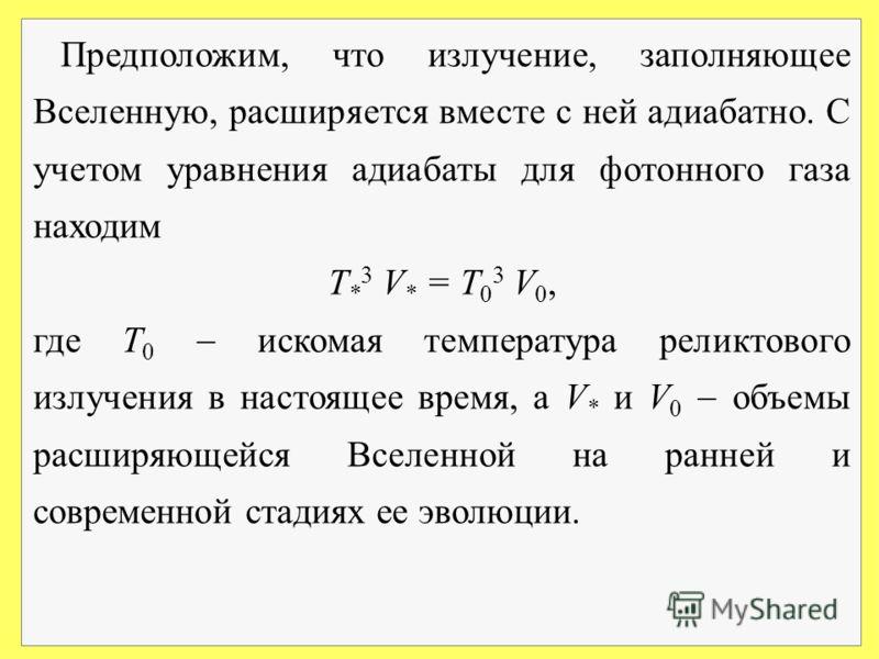 Предположим, что излучение, заполняющее Вселенную, расширяется вместе с ней адиабатно. С учетом уравнения адиабаты для фотонного газа находим Т * 3 V