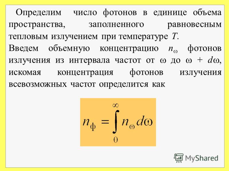 Определим число фотонов в единице объема пространства, заполненного равновесным тепловым излучением при температуре Т. Введем объемную концентрацию n фотонов излучения из интервала частот от до + d, искомая концентрация фотонов излучения всевозможных