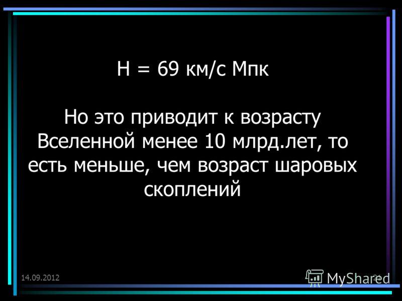 14.09.201221 Н = 69 км/с Мпк Но это приводит к возрасту Вселенной менее 10 млрд.лет, то есть меньше, чем возраст шаровых скоплений