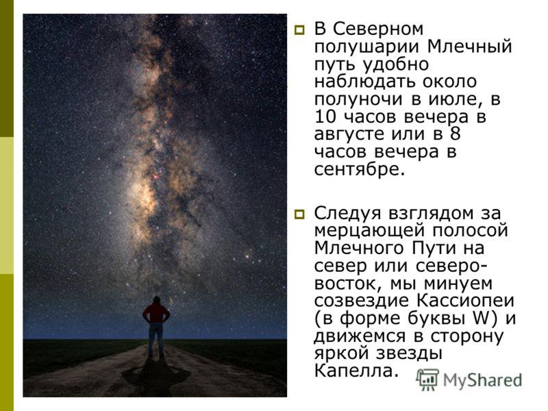 В Северном полушарии Млечный путь удобно наблюдать около полуночи в июле, в 10 часов вечера в августе или в 8 часов вечера в сентябре. Следуя взглядом за мерцающей полосой Млечного Пути на север или северо- восток, мы минуем созвездие Кассиопеи (в фо