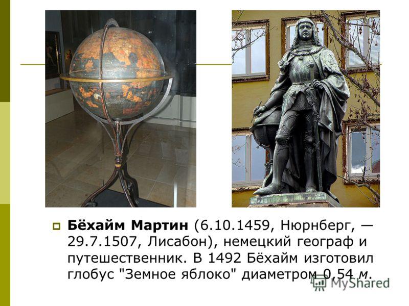 Бёхайм Мартин (6.10.1459, Нюрнберг, 29.7.1507, Лисабон), немецкий географ и путешественник. В 1492 Бёхайм изготовил глобус Земное яблоко диаметром 0,54 м.