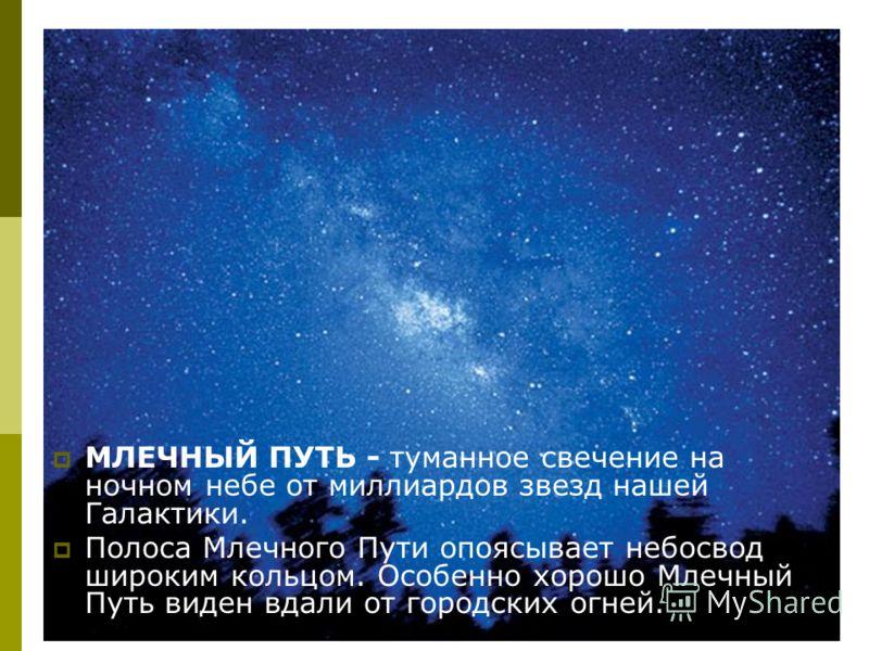 МЛЕЧНЫЙ ПУТЬ - туманное свечение на ночном небе от миллиардов звезд нашей Галактики. Полоса Млечного Пути опоясывает небосвод широким кольцом. Особенно хорошо Млечный Путь виден вдали от городских огней.