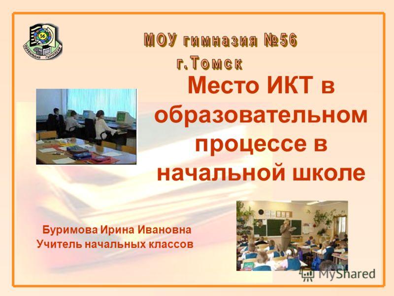 Буримова Ирина Ивановна Учитель начальных классов Место ИКТ в образовательном процессе в начальной школе