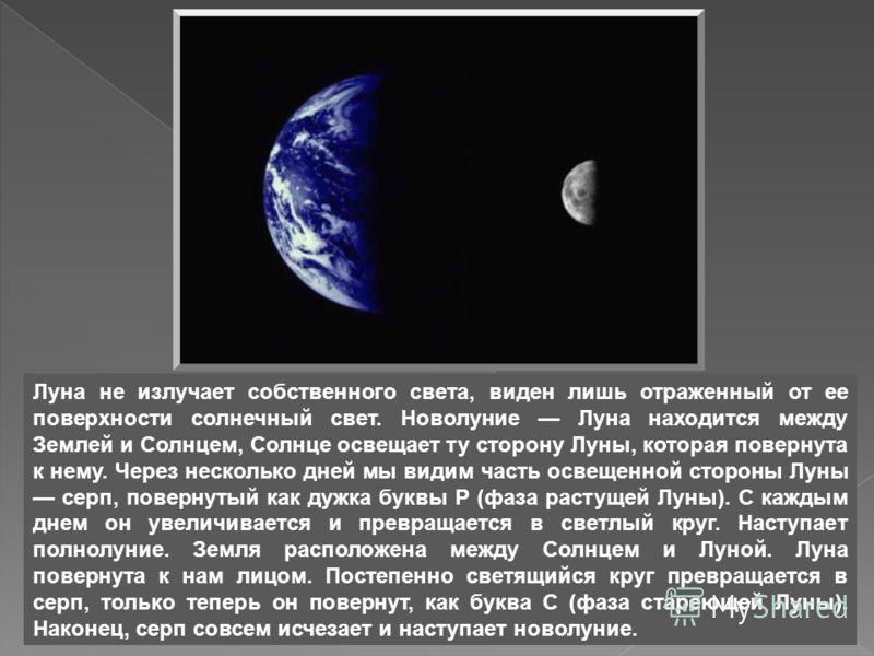Луна не излучает собственного света, виден лишь отраженный от ее поверхности солнечный свет. Новолуние Луна находится между Землей и Солнцем, Солнце освещает ту сторону Луны, которая повернута к нему. Через несколько дней мы видим часть освещенной ст